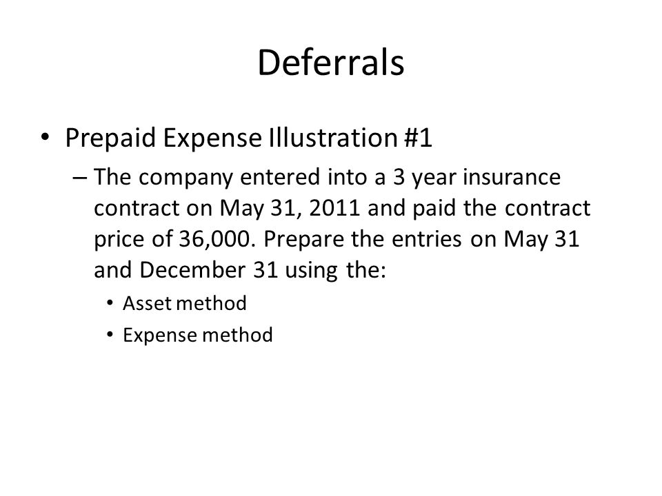 Deferrals Prepaid Expense Illustration #1 – The company entered into a 3 year insurance contract on May 31, 2011 and paid the contract price of 36,000