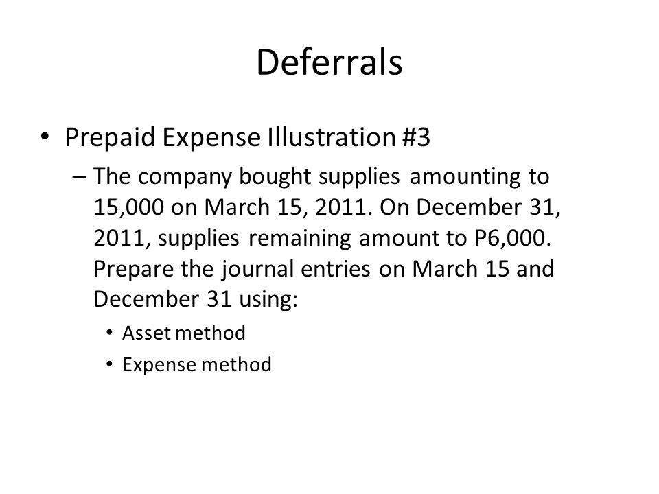 Deferrals Prepaid Expense Illustration #3 – The company bought supplies amounting to 15,000 on March 15, 2011. On December 31, 2011, supplies remainin
