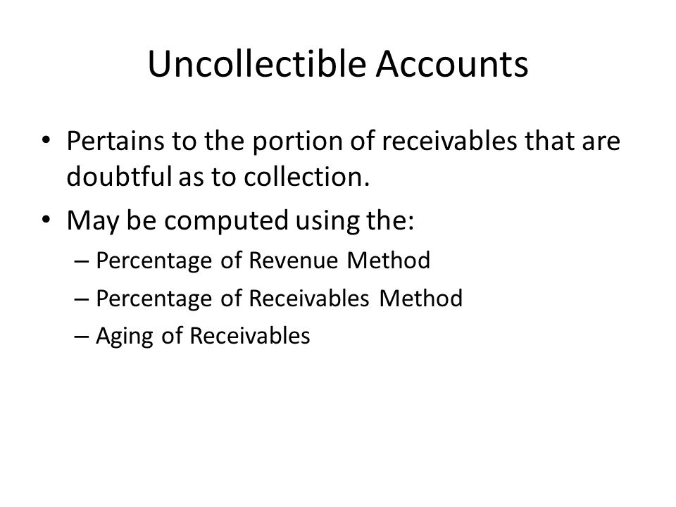 Uncollectible Accounts Pertains to the portion of receivables that are doubtful as to collection. May be computed using the: – Percentage of Revenue M