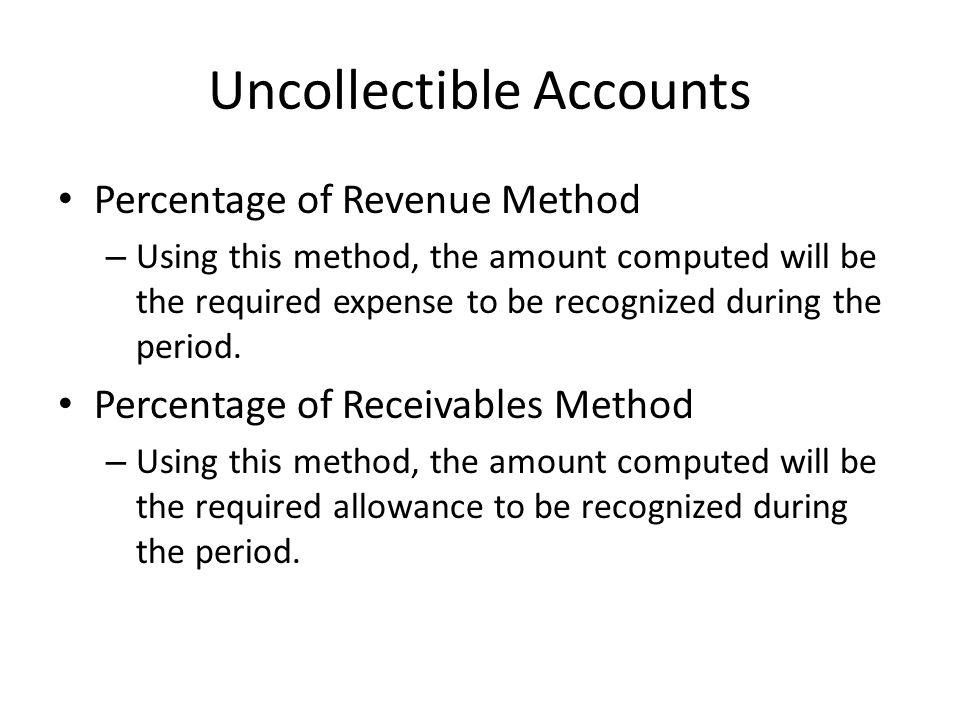 Uncollectible Accounts Percentage of Revenue Method – Using this method, the amount computed will be the required expense to be recognized during the