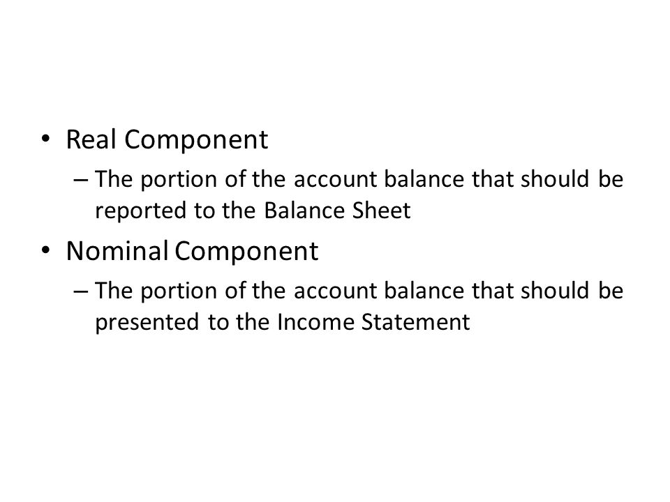 Real Component – The portion of the account balance that should be reported to the Balance Sheet Nominal Component – The portion of the account balanc