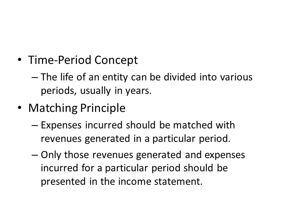 Time-Period Concept – The life of an entity can be divided into various periods, usually in years. Matching Principle – Expenses incurred should be ma