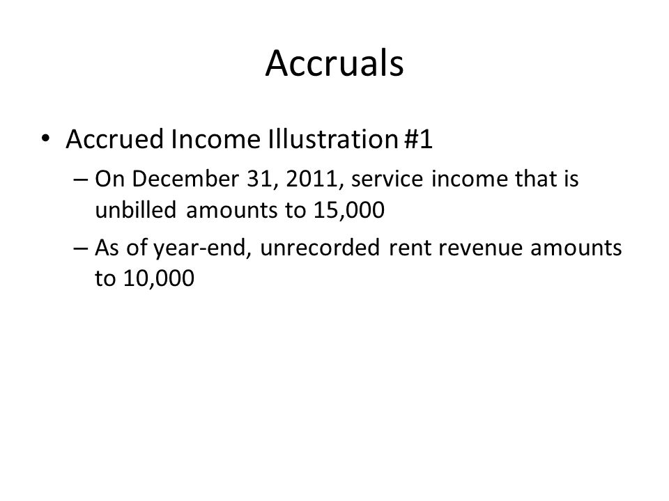 Accruals Accrued Income Illustration #1 – On December 31, 2011, service income that is unbilled amounts to 15,000 – As of year-end, unrecorded rent re