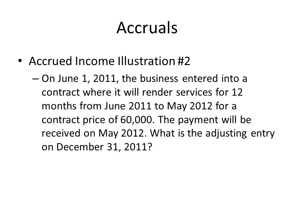Accruals Accrued Income Illustration #2 – On June 1, 2011, the business entered into a contract where it will render services for 12 months from June