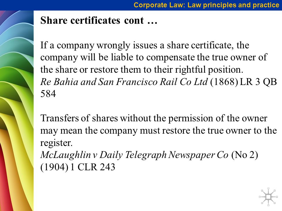 Share certificates cont … If a company wrongly issues a share certificate, the company will be liable to compensate the true owner of the share or restore them to their rightful position.