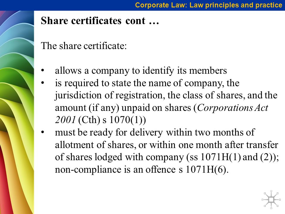 Share certificates cont … The share certificate: allows a company to identify its members is required to state the name of company, the jurisdiction of registration, the class of shares, and the amount (if any) unpaid on shares (Corporations Act 2001 (Cth) s 1070(1)) must be ready for delivery within two months of allotment of shares, or within one month after transfer of shares lodged with company (ss 1071H(1) and (2)); non-compliance is an offence s 1071H(6).