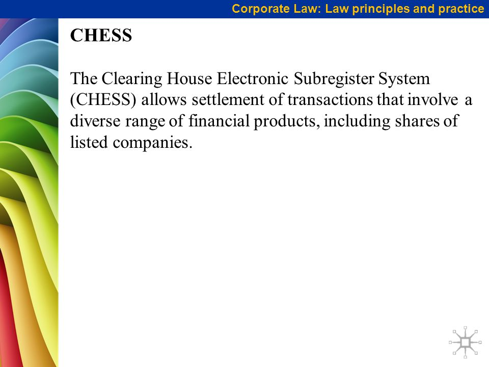 CHESS The Clearing House Electronic Subregister System (CHESS) allows settlement of transactions that involve a diverse range of financial products, including shares of listed companies.