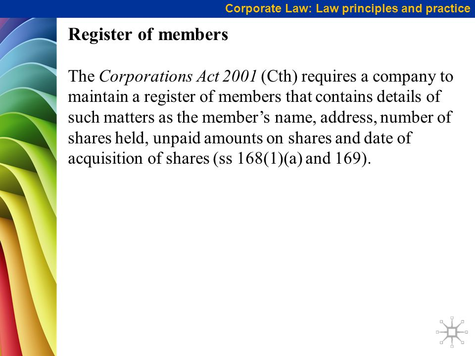 Register of members The Corporations Act 2001 (Cth) requires a company to maintain a register of members that contains details of such matters as the member's name, address, number of shares held, unpaid amounts on shares and date of acquisition of shares (ss 168(1)(a) and 169).