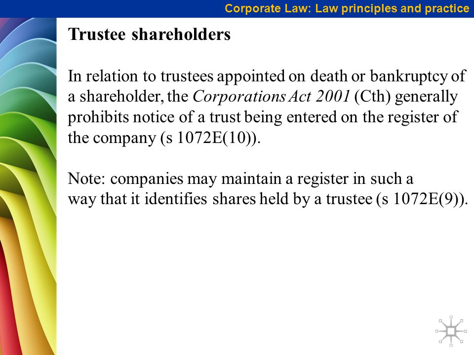 Trustee shareholders In relation to trustees appointed on death or bankruptcy of a shareholder, the Corporations Act 2001 (Cth) generally prohibits notice of a trust being entered on the register of the company (s 1072E(10)).