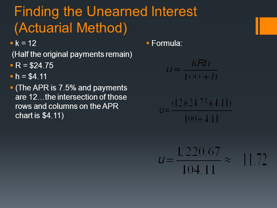 Finding the Unearned Interest (Actuarial Method)  k = 12 (Half the original payments remain)  R = $24.75  h = $4.11  (The APR is 7.5% and payments