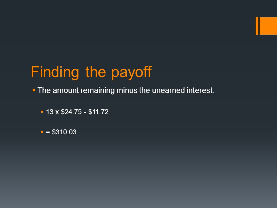 Finding the payoff  The amount remaining minus the unearned interest.  13 x $24.75 - $11.72  = $310.03