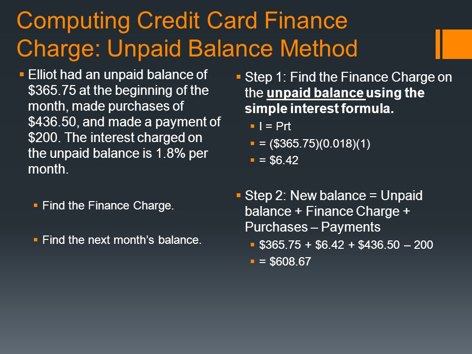 Computing Credit Card Finance Charge: Unpaid Balance Method  Elliot had an unpaid balance of $365.75 at the beginning of the month, made purchases of