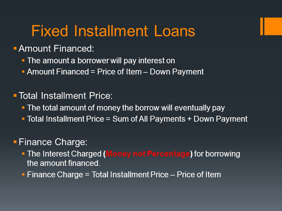 Fixed Installment Loans  Amount Financed:  The amount a borrower will pay interest on  Amount Financed = Price of Item – Down Payment  Total Installment Price:  The total amount of money the borrow will eventually pay  Total Installment Price = Sum of All Payments + Down Payment  Finance Charge:  The Interest Charged (Money not Percentage) for borrowing the amount financed.