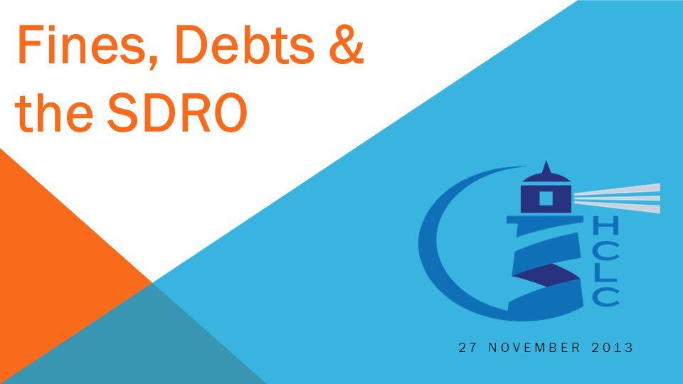 27 NOVEMBER 2013 Fines, Debts & the SDRO