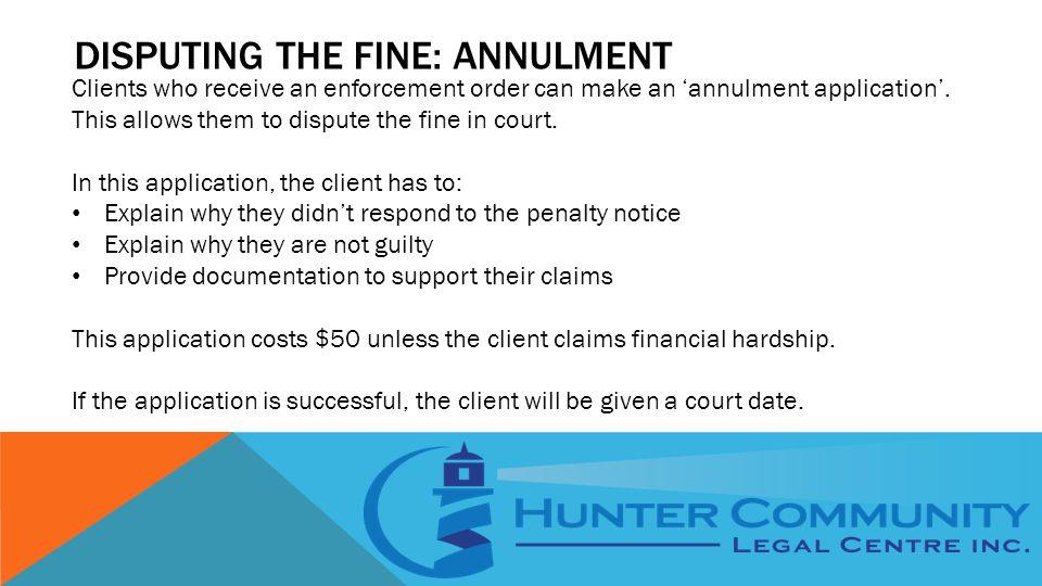 DISPUTING THE FINE: ANNULMENT Clients who receive an enforcement order can make an 'annulment application'.
