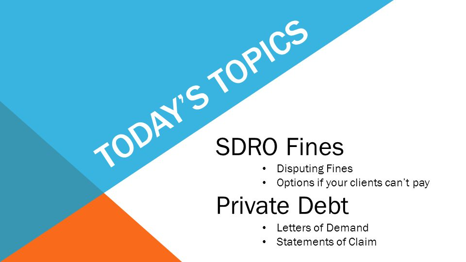 TODAY'S TOPICS SDRO Fines Disputing Fines Options if your clients can't pay Private Debt Letters of Demand Statements of Claim