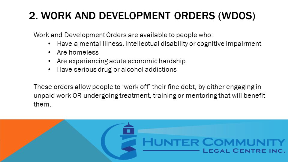 2. WORK AND DEVELOPMENT ORDERS (WDOS) Work and Development Orders are available to people who: Have a mental illness, intellectual disability or cogni