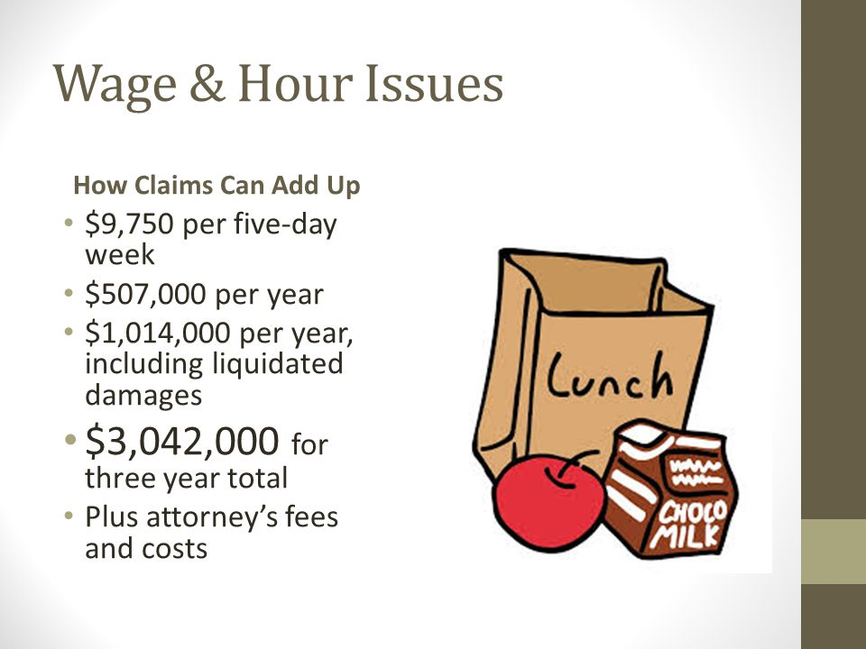 Wage & Hour Issues How Claims Can Add Up $9,750 per five-day week $507,000 per year $1,014,000 per year, including liquidated damages $3,042,000 for three year total Plus attorney's fees and costs