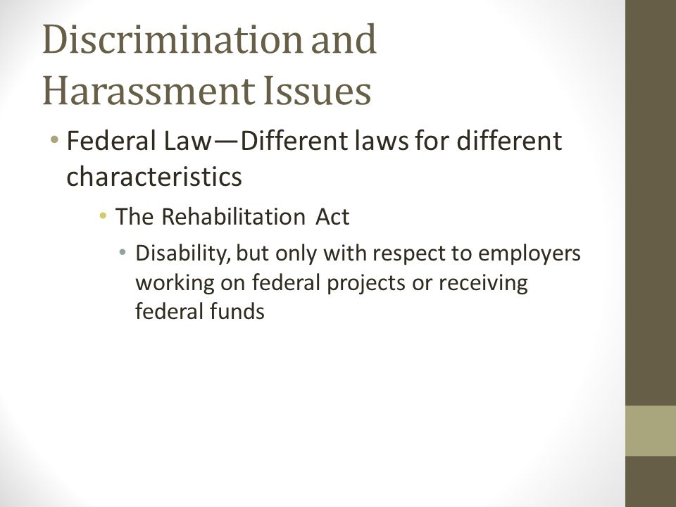 Discrimination and Harassment Issues Federal Law—Different laws for different characteristics The Rehabilitation Act Disability, but only with respect to employers working on federal projects or receiving federal funds