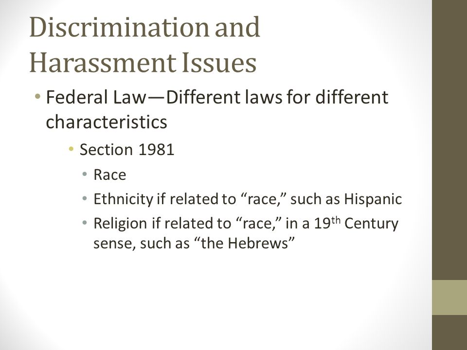 """Discrimination and Harassment Issues Federal Law—Different laws for different characteristics Section 1981 Race Ethnicity if related to """"race,"""" such a"""