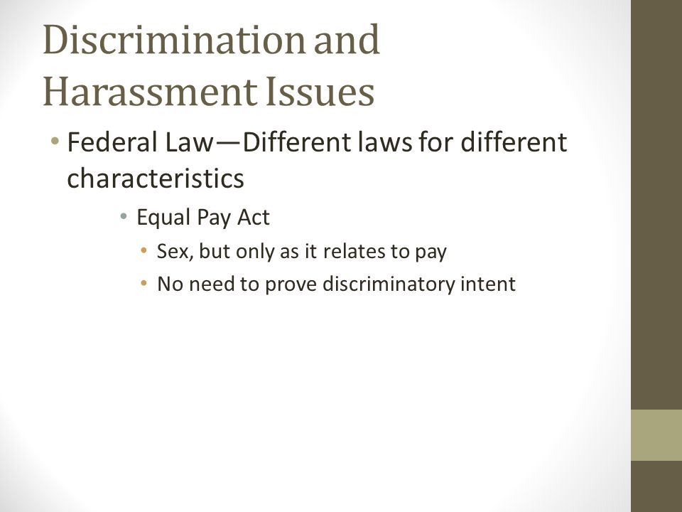 Discrimination and Harassment Issues Federal Law—Different laws for different characteristics Equal Pay Act Sex, but only as it relates to pay No need to prove discriminatory intent