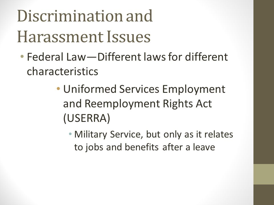 Discrimination and Harassment Issues Federal Law—Different laws for different characteristics Uniformed Services Employment and Reemployment Rights Ac