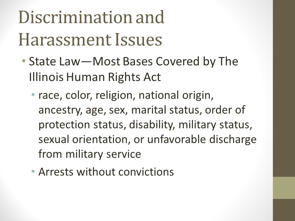 Discrimination and Harassment Issues State Law—Most Bases Covered by The Illinois Human Rights Act race, color, religion, national origin, ancestry, age, sex, marital status, order of protection status, disability, military status, sexual orientation, or unfavorable discharge from military service Arrests without convictions