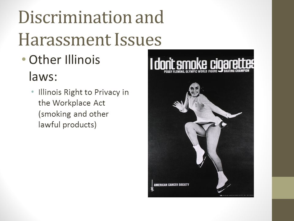 Discrimination and Harassment Issues Other Illinois laws: Illinois Right to Privacy in the Workplace Act (smoking and other lawful products)