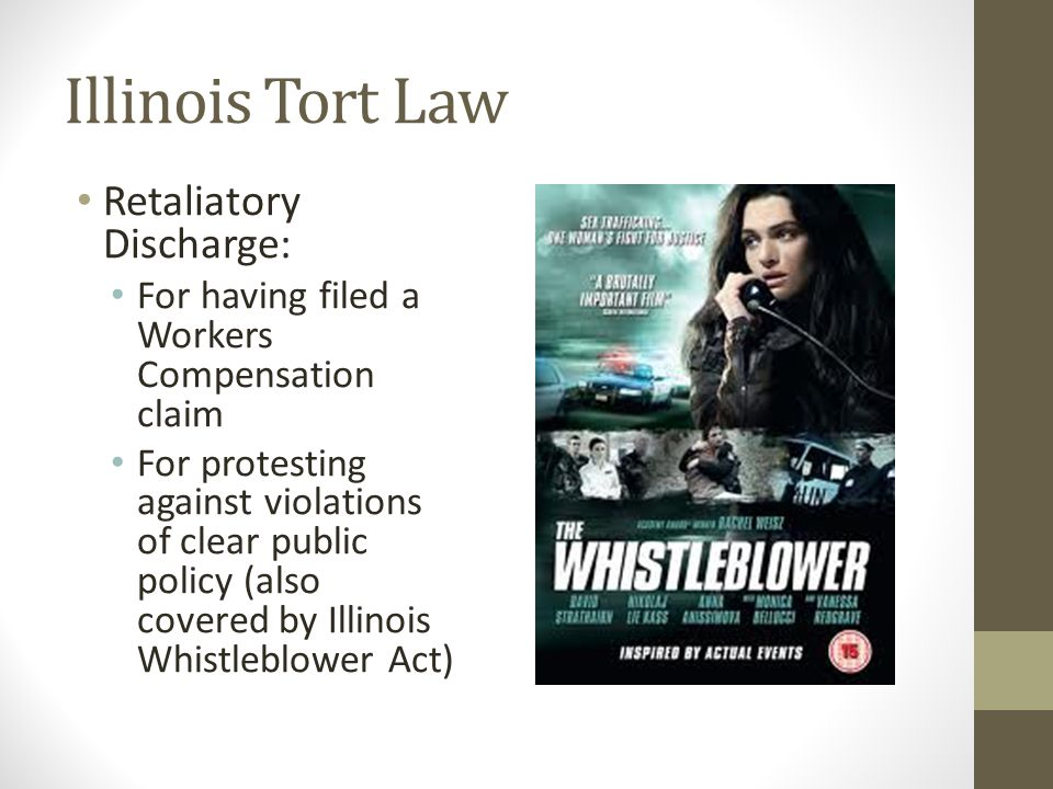 Illinois Tort Law Retaliatory Discharge: For having filed a Workers Compensation claim For protesting against violations of clear public policy (also covered by Illinois Whistleblower Act)