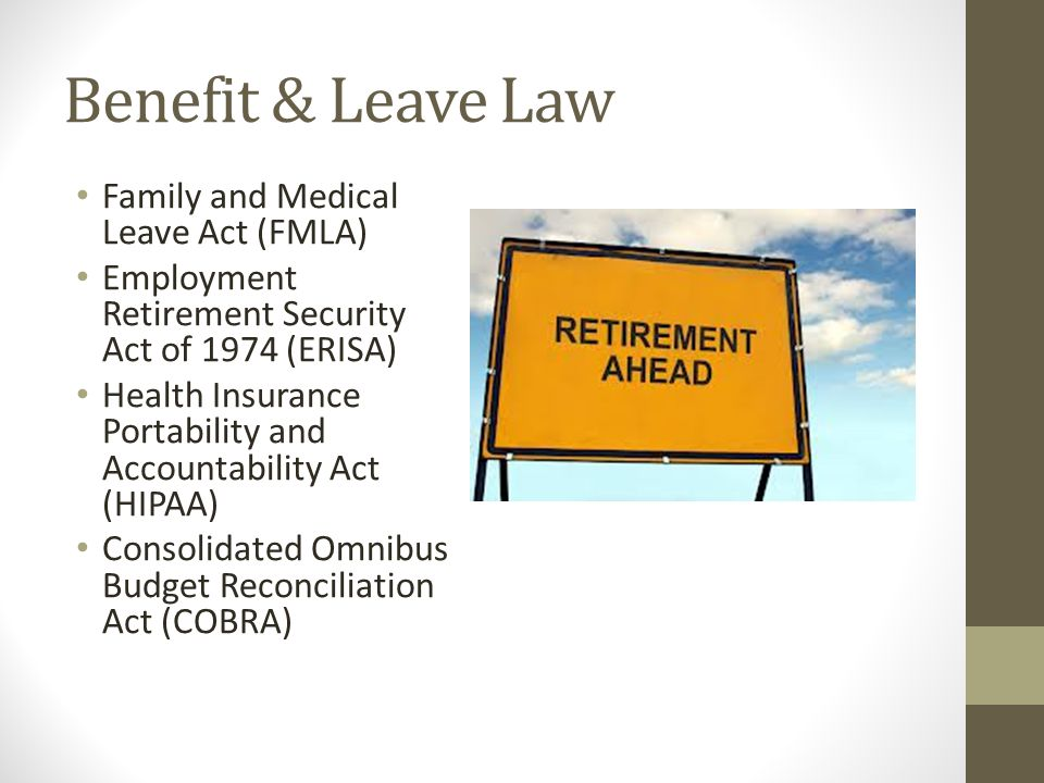 Benefit & Leave Law Family and Medical Leave Act (FMLA) Employment Retirement Security Act of 1974 (ERISA) Health Insurance Portability and Accountability Act (HIPAA) Consolidated Omnibus Budget Reconciliation Act (COBRA)