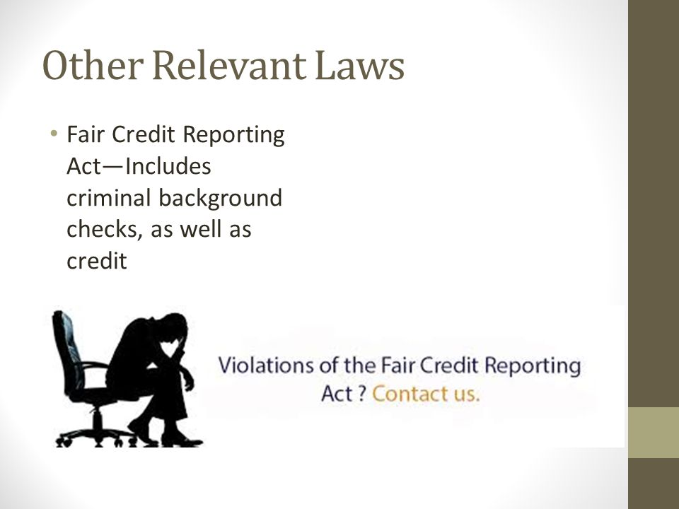 Other Relevant Laws Fair Credit Reporting Act—Includes criminal background checks, as well as credit