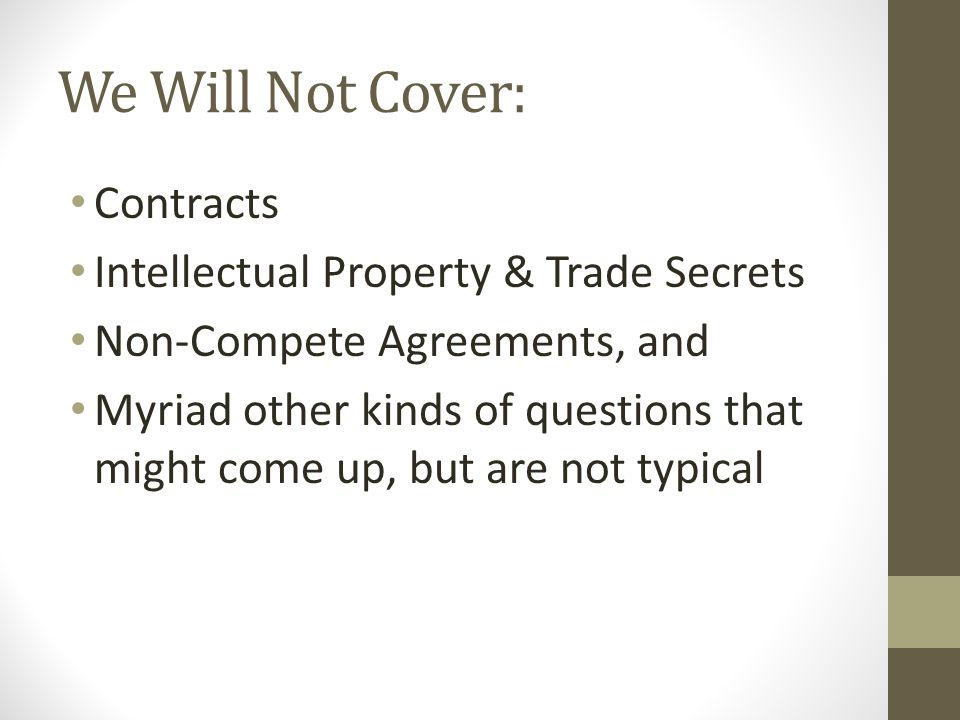 We Will Not Cover: Contracts Intellectual Property & Trade Secrets Non-Compete Agreements, and Myriad other kinds of questions that might come up, but are not typical