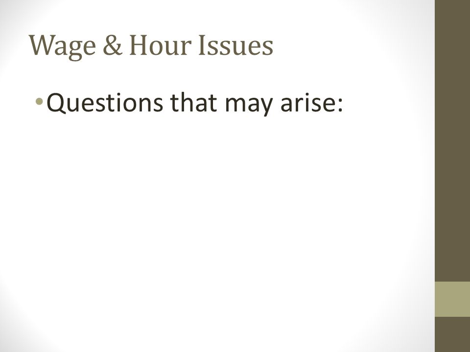 Wage & Hour Issues Questions that may arise: