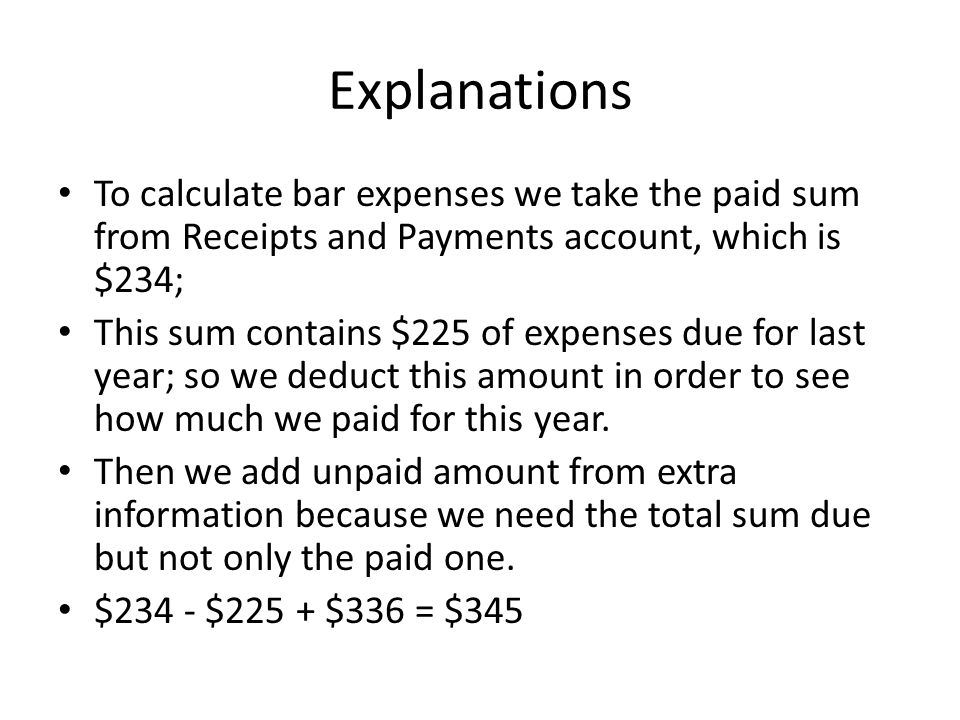 Explanations To calculate bar expenses we take the paid sum from Receipts and Payments account, which is $234; This sum contains $225 of expenses due