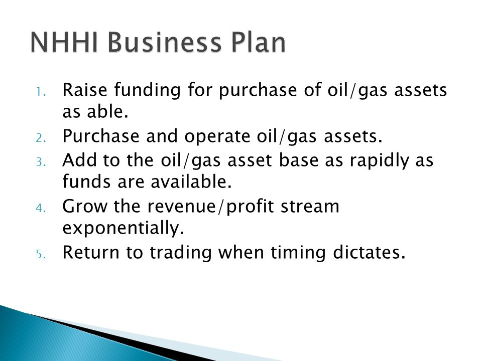 1. Raise funding for purchase of oil/gas assets as able. 2. Purchase and operate oil/gas assets. 3. Add to the oil/gas asset base as rapidly as funds