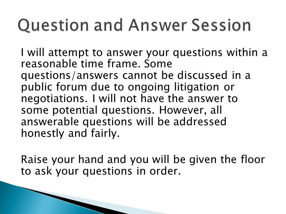 I will attempt to answer your questions within a reasonable time frame. Some questions/answers cannot be discussed in a public forum due to ongoing li