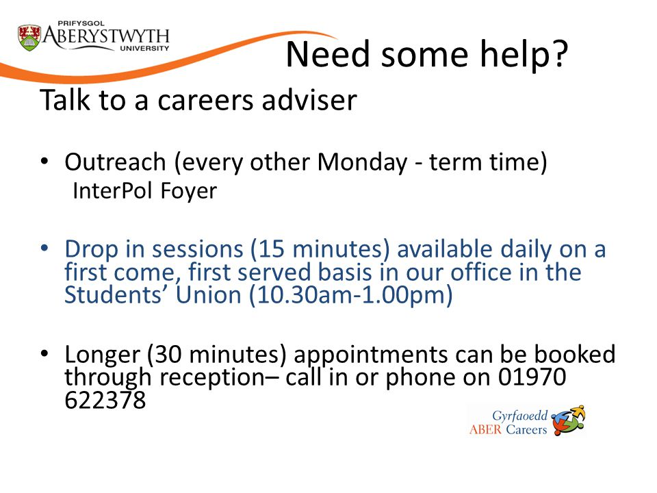 Need some help? Talk to a careers adviser Outreach (every other Monday - term time) InterPol Foyer Drop in sessions (15 minutes) available daily on a