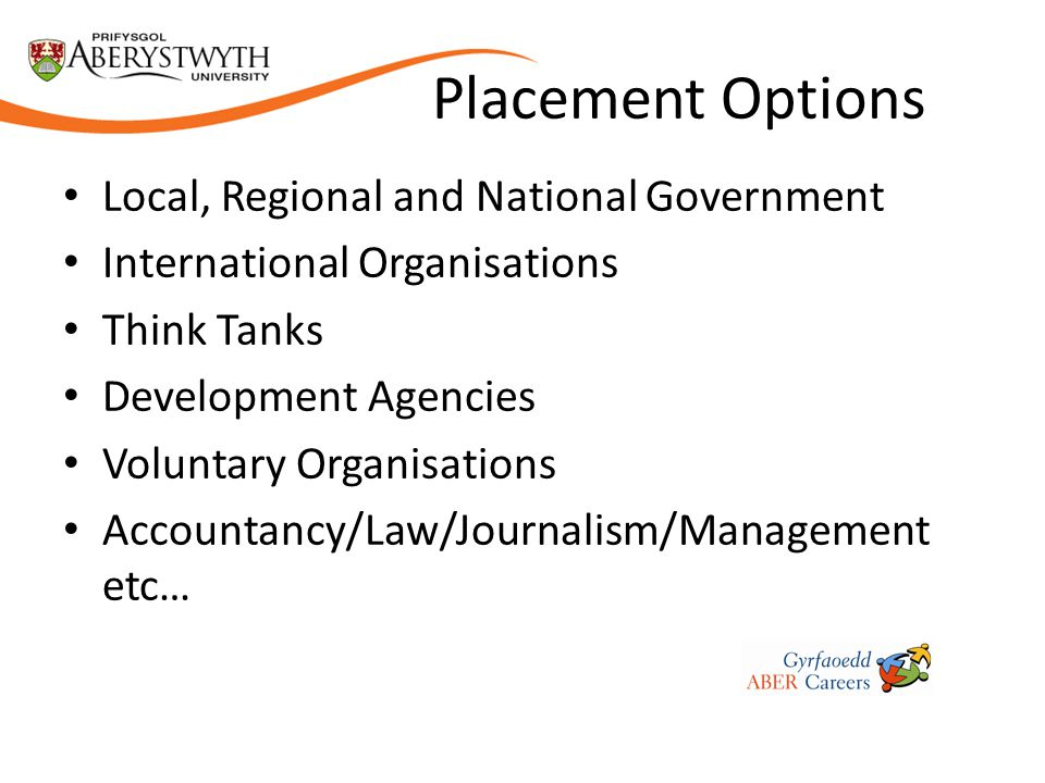 Placement Options Local, Regional and National Government International Organisations Think Tanks Development Agencies Voluntary Organisations Accountancy/Law/Journalism/Management etc…