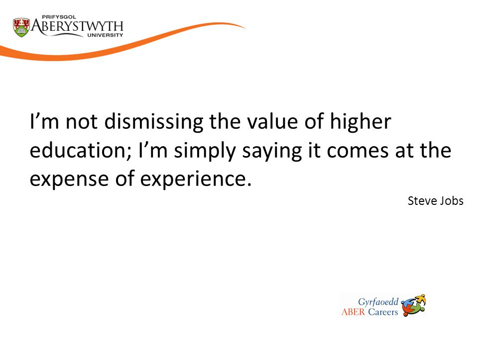 I'm not dismissing the value of higher education; I'm simply saying it comes at the expense of experience.