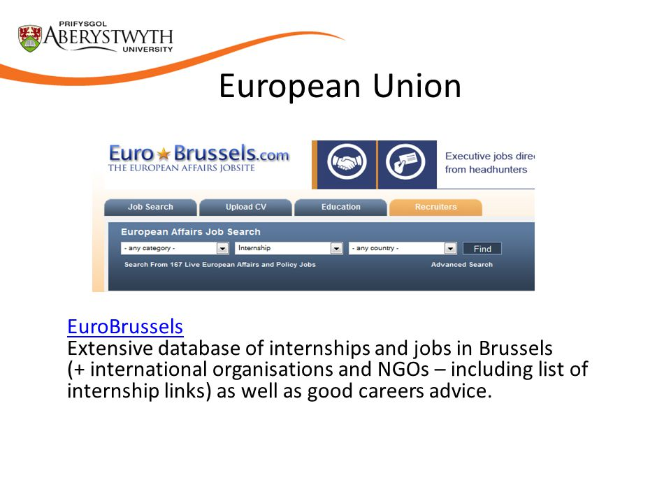 European Union EuroBrussels Extensive database of internships and jobs in Brussels (+ international organisations and NGOs – including list of internship links) as well as good careers advice.