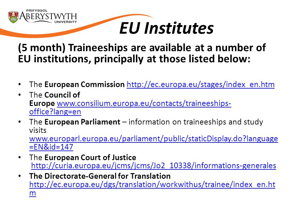 EU Institutes (5 month) Traineeships are available at a number of EU institutions, principally at those listed below: The European Commission http://ec.europa.eu/stages/index_en.htmhttp://ec.europa.eu/stages/index_en.htm The Council of Europe www.consilium.europa.eu/contacts/traineeships- office?lang=enwww.consilium.europa.eu/contacts/traineeships- office?lang=en The European Parliament – information on traineeships and study visits www.europarl.europa.eu/parliament/public/staticDisplay.do?language =EN&id=147 www.europarl.europa.eu/parliament/public/staticDisplay.do?language =EN&id=147 The European Court of Justice http://curia.europa.eu/jcms/jcms/Jo2_10338/informations-generaleshttp://curia.europa.eu/jcms/jcms/Jo2_10338/informations-generales The Directorate-General for Translation http://ec.europa.eu/dgs/translation/workwithus/trainee/index_en.ht m http://ec.europa.eu/dgs/translation/workwithus/trainee/index_en.ht m