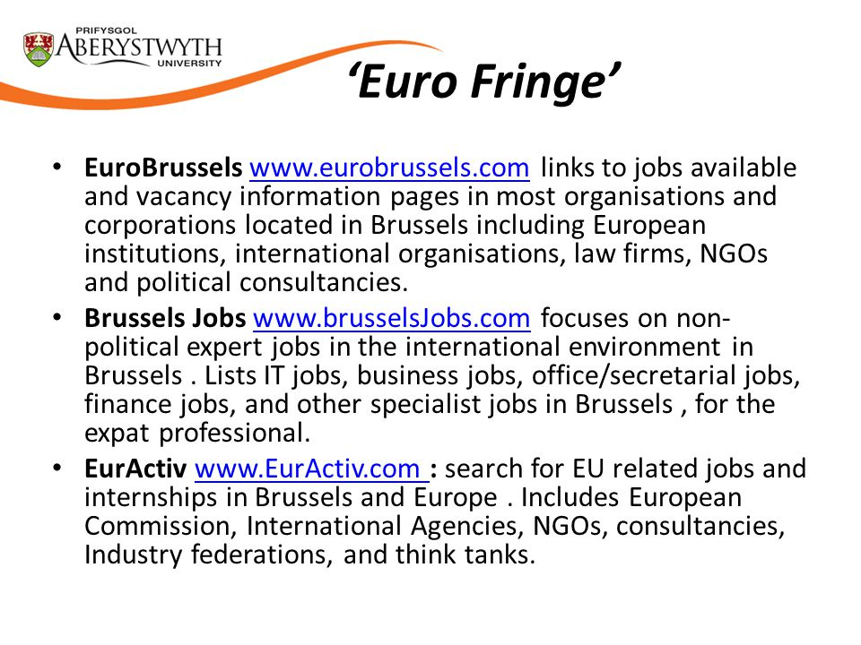 'Euro Fringe' EuroBrussels www.eurobrussels.com links to jobs available and vacancy information pages in most organisations and corporations located in Brussels including European institutions, international organisations, law firms, NGOs and political consultancies.www.eurobrussels.com Brussels Jobs www.brusselsJobs.com focuses on non- political expert jobs in the international environment in Brussels.