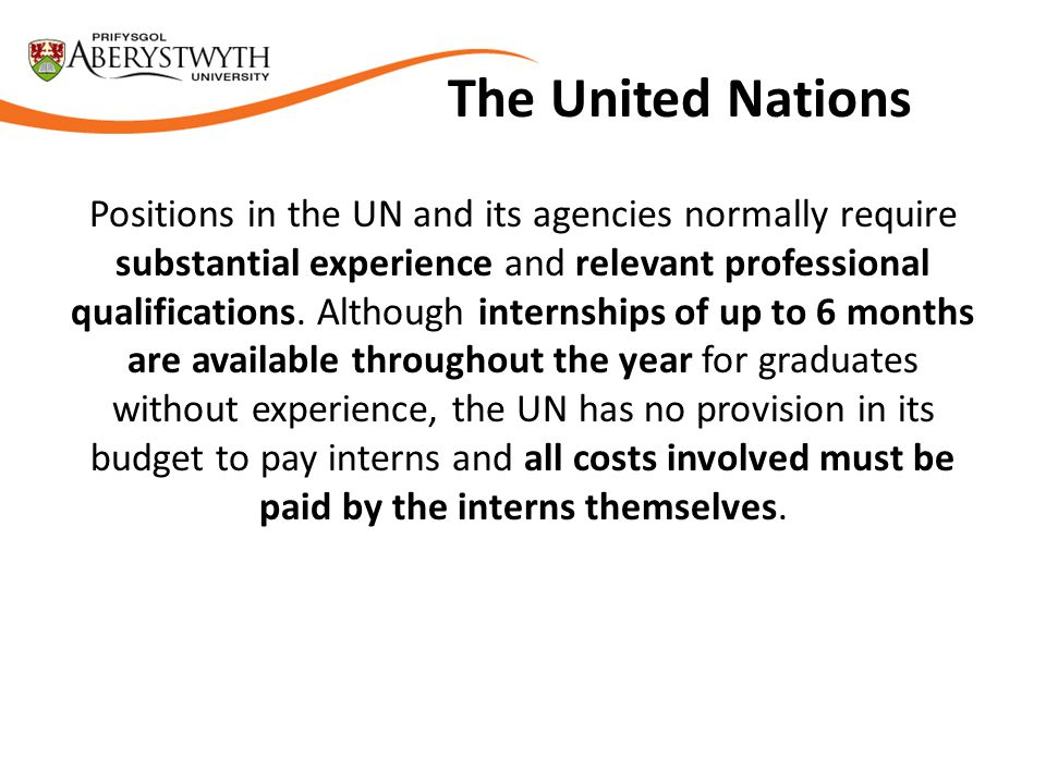 The United Nations Positions in the UN and its agencies normally require substantial experience and relevant professional qualifications.