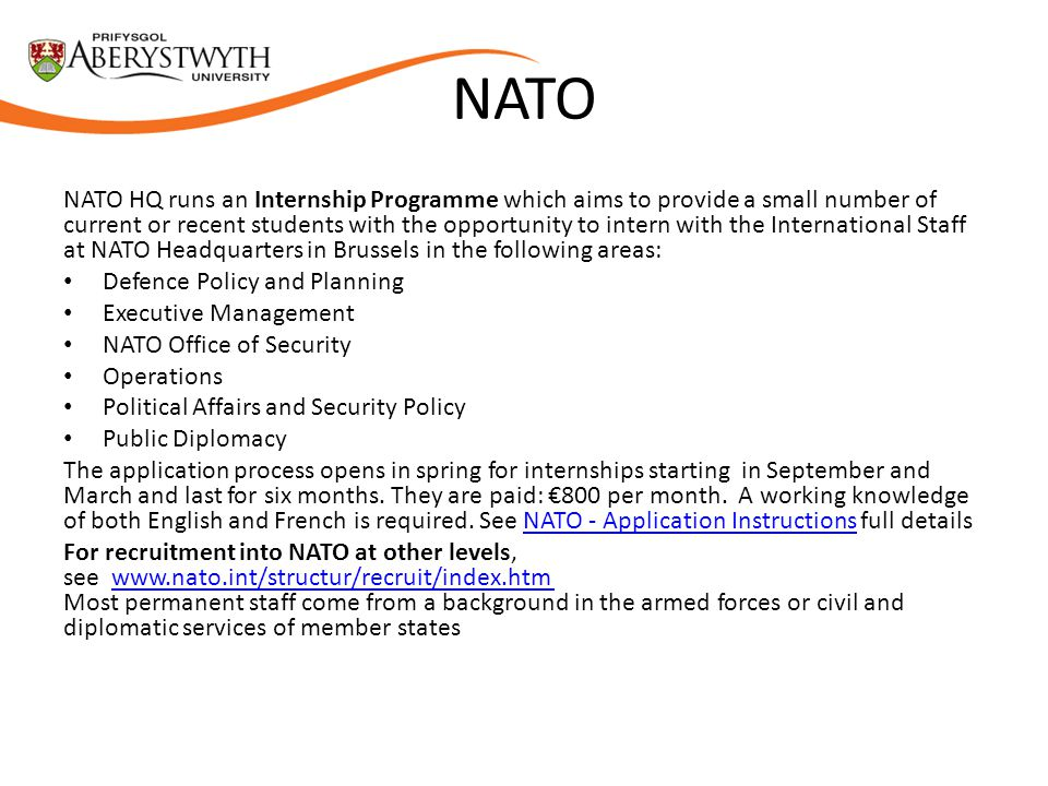 NATO NATO HQ runs an Internship Programme which aims to provide a small number of current or recent students with the opportunity to intern with the International Staff at NATO Headquarters in Brussels in the following areas: Defence Policy and Planning Executive Management NATO Office of Security Operations Political Affairs and Security Policy Public Diplomacy The application process opens in spring for internships starting in September and March and last for six months.