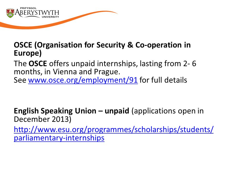 OSCE (Organisation for Security & Co-operation in Europe) The OSCE offers unpaid internships, lasting from 2- 6 months, in Vienna and Prague.