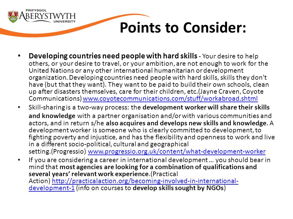 Points to Consider: Developing countries need people with hard skills - Your desire to help others, or your desire to travel, or your ambition, are not enough to work for the United Nations or any other international humanitarian or development organization.