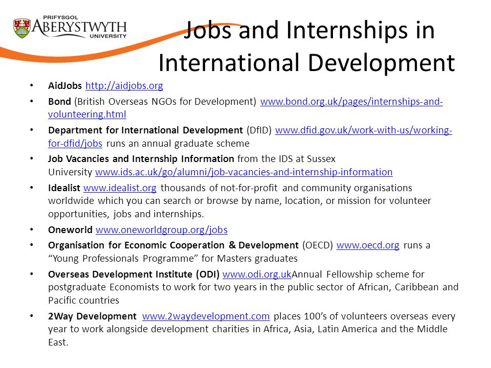 Jobs and Internships in International Development AidJobs http://aidjobs.orghttp://aidjobs.org Bond (British Overseas NGOs for Development) www.bond.org.uk/pages/internships-and- volunteering.htmlwww.bond.org.uk/pages/internships-and- volunteering.html Department for International Development (DfID) www.dfid.gov.uk/work-with-us/working- for-dfid/jobs runs an annual graduate schemewww.dfid.gov.uk/work-with-us/working- for-dfid/jobs Job Vacancies and Internship Information from the IDS at Sussex University www.ids.ac.uk/go/alumni/job-vacancies-and-internship-informationwww.ids.ac.uk/go/alumni/job-vacancies-and-internship-information Idealist www.idealist.org thousands of not-for-profit and community organisations worldwide which you can search or browse by name, location, or mission for volunteer opportunities, jobs and internships.www.idealist.org Oneworld www.oneworldgroup.org/jobswww.oneworldgroup.org/jobs Organisation for Economic Cooperation & Development (OECD) www.oecd.org runs a Young Professionals Programme for Masters graduateswww.oecd.org Overseas Development Institute (ODI) www.odi.org.ukAnnual Fellowship scheme for postgraduate Economists to work for two years in the public sector of African, Caribbean and Pacific countrieswww.odi.org.uk 2Way Development www.2waydevelopment.com places 100's of volunteers overseas every year to work alongside development charities in Africa, Asia, Latin America and the Middle East.www.2waydevelopment.com