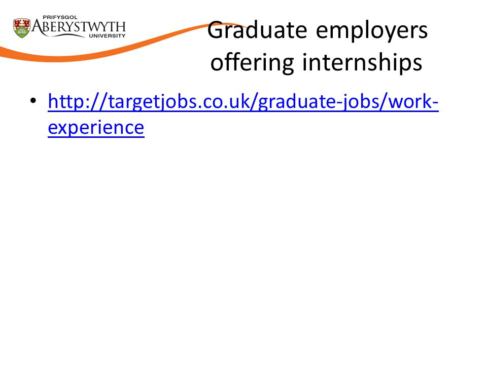 Graduate employers offering internships http://targetjobs.co.uk/graduate-jobs/work- experience http://targetjobs.co.uk/graduate-jobs/work- experience