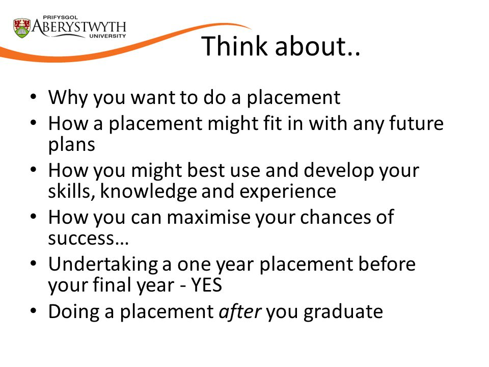 Think about.. Why you want to do a placement How a placement might fit in with any future plans How you might best use and develop your skills, knowle