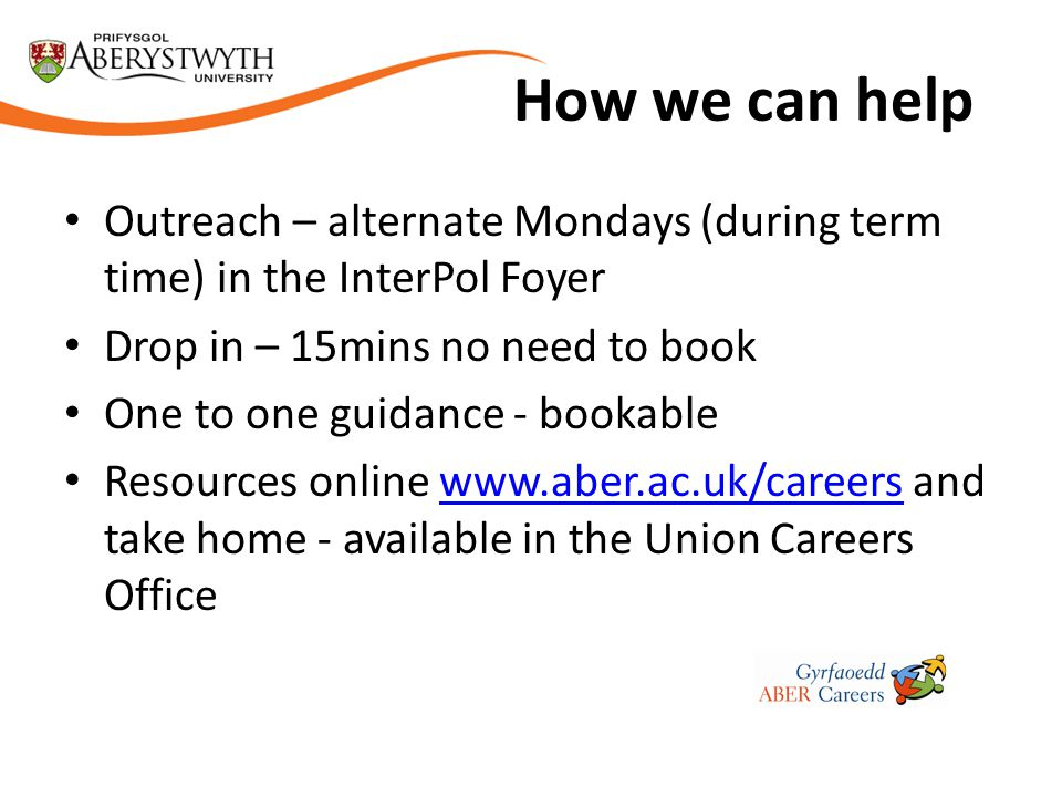 How we can help Outreach – alternate Mondays (during term time) in the InterPol Foyer Drop in – 15mins no need to book One to one guidance - bookable Resources online www.aber.ac.uk/careers and take home - available in the Union Careers Officewww.aber.ac.uk/careers